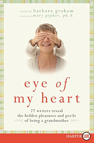 9780061720178: Eye of My Heart: 27 Writers Reveal the Hidden Pleasures and Perils of Being a Grandmother