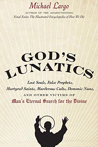 9780061732843: God's Lunatics: Lost Souls, False Prophets, Martyred Saints, Murderous Cults, Demonic Nuns, and Other Victims of Man's Eternal Search for the Divine