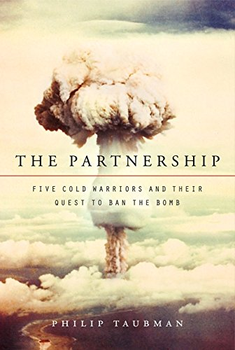 The Partnership: Five Cold Warriors and Their Quest to Ban the Bomb: Taubman, Philip