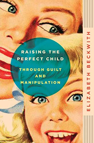 9780061759574: Raising the Perfect Child Through Guilt and Manipulation