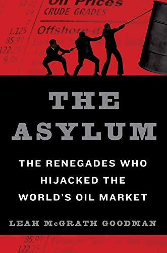 The Asylum The Renegades Who Hijacked the World's Oil Market: Goodman, Leah McGrath