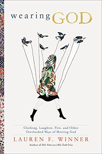 9780061768125: Wearing God: Clothing, Laughter, Fire, and Other Overlooked Ways of Meeting God