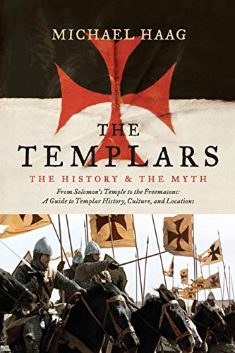 The Templars: The History and the Myth: From Solomon's Temple to the Freemasons: Haag, Michael