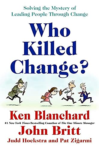 Who Killed Change?: Solving the Mystery of: Ken Blanchard, John