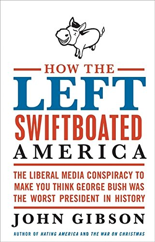 9780061792892: How the Left Swiftboated America: The Liberal Media Conspiracy to Make You Think George Bush Was the Worst President in History