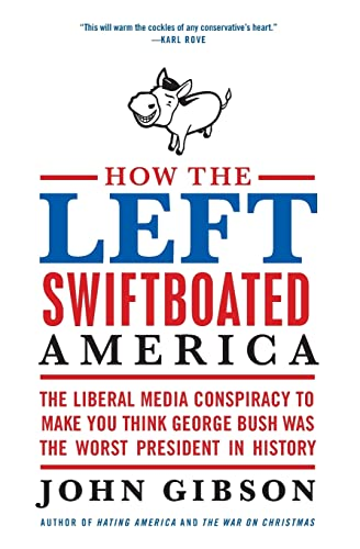 9780061792915: How the Left Swiftboated America: The Liberal Media Conspiracy to Make You Think George Bush Was the Worst President in History