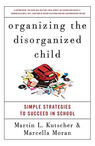 Organizing the Disorganized Child: Simple Strategies to: Kutscher M.D., Martin