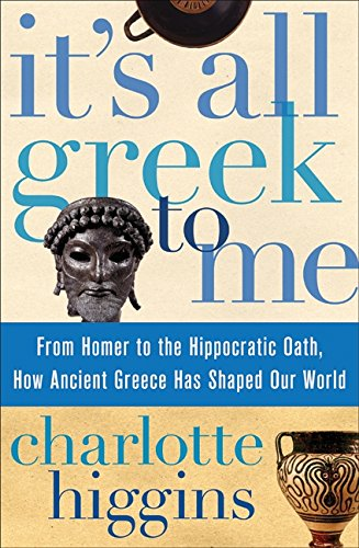 9780061804007: It's All Greek to Me: From Homer to the Hippocratic Oath, How Ancient Greece Has Shaped Our World