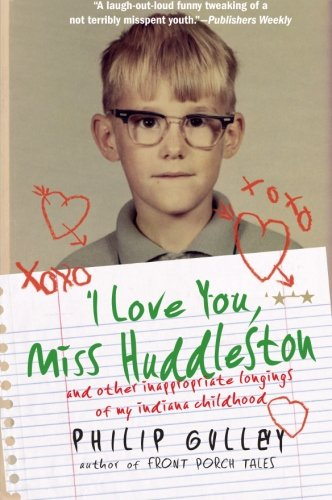 I Love You, Miss Huddleston: and Other Inappropriate Longings of My Indiana Childhood (0061809551) by Philip Gulley