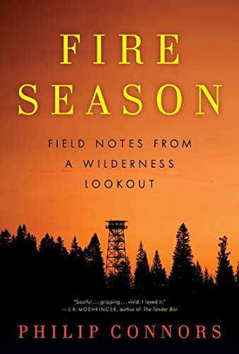 Fire Season: Field Notes from a Wilderness Lookout: Connors, Philip