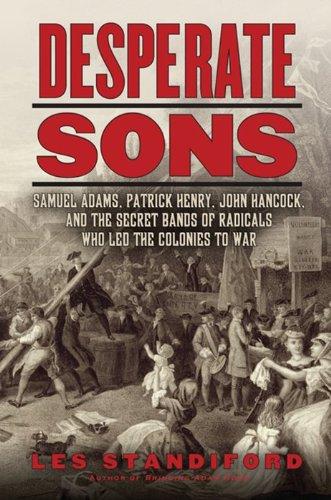 Desperate Sons: Samuel Adams, Patrick Henry, John Hancock, and the Secret Bands of Radicals Who Led...