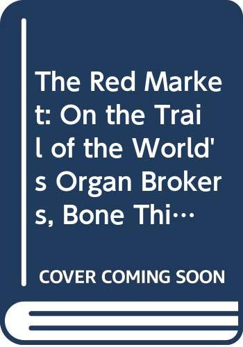 9780061936470: The Red Market: On the Trail of the World's Organ Brokers, Bone Thieves, Blood Farmers, and Child Traffickers
