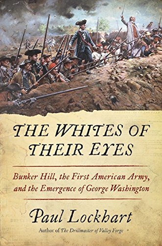 The Whites of Their Eyes: Bunker Hill, the First American Army, and the Emergence of George ...