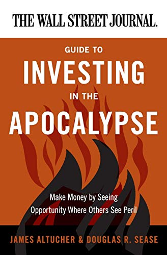 9780062001320: The Wall Street Journal Guide to Investing in the Apocalypse: Make Money by Seeing Opportunity Where Others See Peril (Wall Street Journal Guides)