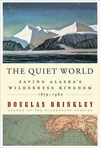 The Quiet World: Saving Alaska's Wilderness Kingdom, 1879-1960: Brinkley, Douglas