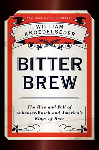 9780062009265: Bitter Brew: The Rise and Fall of Anheuser-Busch and America's Kings of Beer