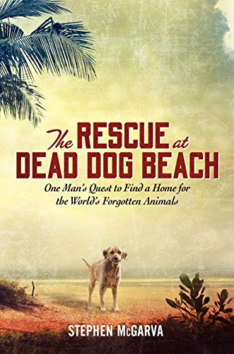 9780062014085: The Rescue at Dead Dog Beach: One Man's Quest to Find a Home For the World's Forgotten Animals