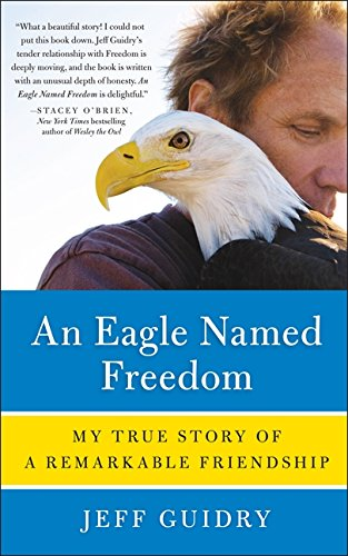 An Eagle Named Freedom: My True Story of a Remarkable Friendship: Guidry, Jeff
