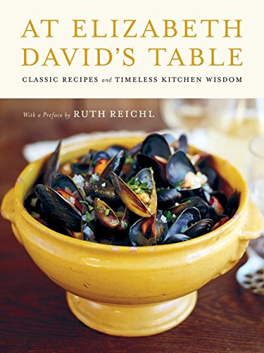At Elizabeth David's Table Classic Recipes and Timeless Kitchen Wisdom