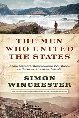 9780062079602: The Men Who United the States: America's Explorers, Inventors, Eccentrics, and Mavericks, and the Creation of One Nation, Indivisible
