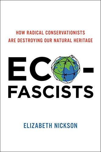 Eco-Fascists: How Radical Conservationists Are Destroying Our Natural Heritage: Nickson, Elizabeth