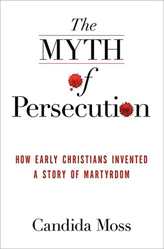 9780062104526: The Myth of Persecution: How Early Christians Invented a Story of Martyrdom