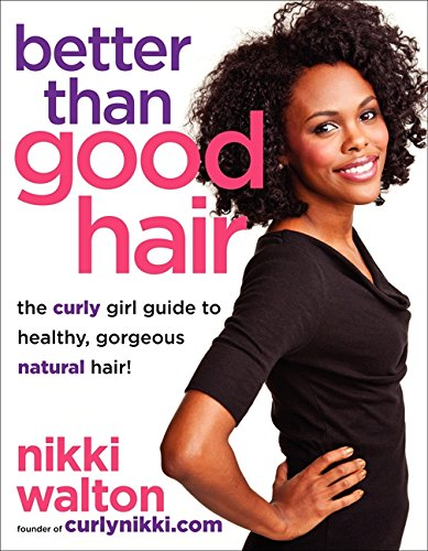 Better Than Good Hair: The Curly Girl Guide to Healthy, Gorgeous Natural Hair!: Walton, Nikki