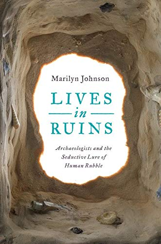 9780062127181: Lives in Ruins: Archaeologists and the Seductive Lure of Human Rubble