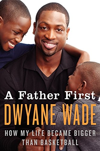 A Father First: How My Life Became Bigger Than Basketball: Wade, Dwyane