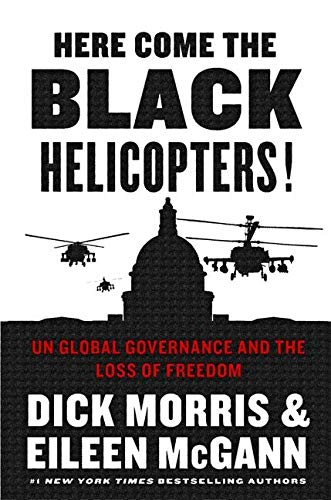 Here Come the Black Helicopters!: UN Global Governance and the Loss of Freedom: Morris, Dick; ...