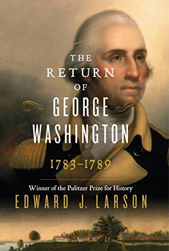 The Return of George Washington: 1783-1789: Larson, Edward