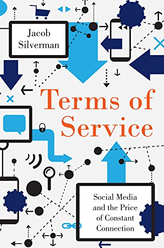 Terms of Service: Social Media and the Price of Constant Connection: Silverman, Jacob