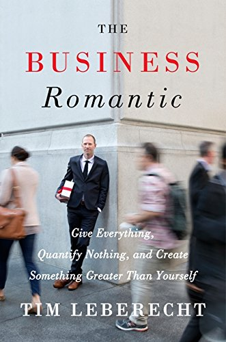 9780062302519: The Business Romantic: Give Everything, Quantify Nothing, and Create Something Greater Than Yourself