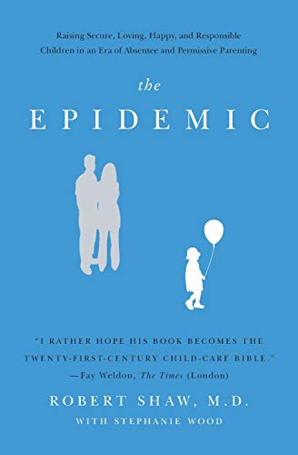 The Epidemic: Raising Secure, Loving, Happy, and Responsible Children in an Era of Absentee and Permissive Parenting (0062311824) by Shaw, Robert, M.D.
