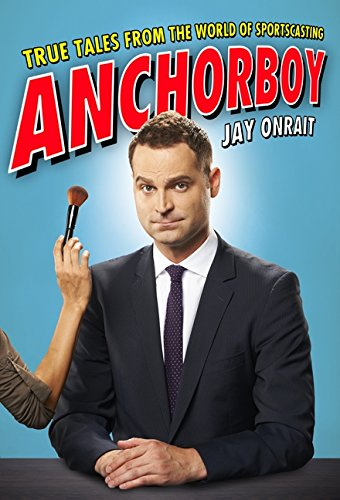 Anchorboy: True Tales from the World of Sportscasting: Onrait, Jay