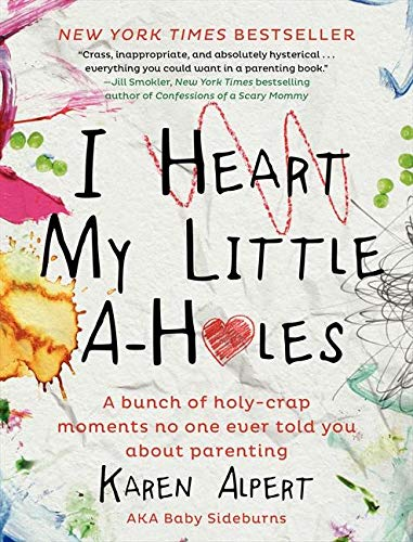 9780062341624: I Heart My Little A-Holes: A bunch of holy-crap moments no one ever told you about parenting