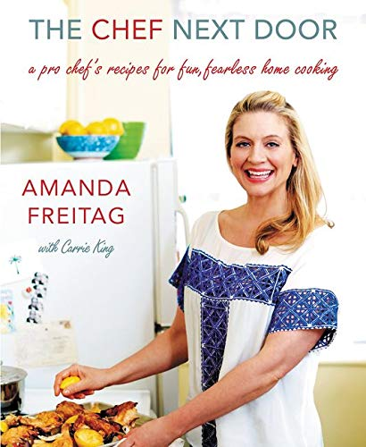 The Chef Next Door: A Pro Chef's Recipes for Fun, Fearless Home Cooking: Freitag, Amanda