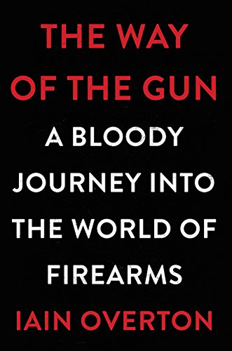 The Way of the Gun: A Bloody Journey into the World of Firearms: Overton, Iain
