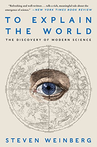 To Explain the World: The Discovery of Modern Science: Steven Weinberg