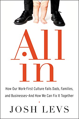 9780062349613: All in: How Our Work-First Culture Fails Dads, Families, and Businesses--And How We Can Fix It Together
