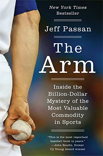 The Arm: Inside the Billion-Dollar Mystery of the Most Valuable Commodity in Sports: Jeff Passan