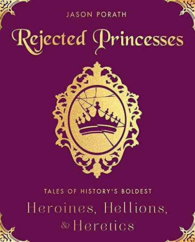 9780062405371: Rejected Princesses: Tales of History's Boldest Heroines, Hellions, and Heretics