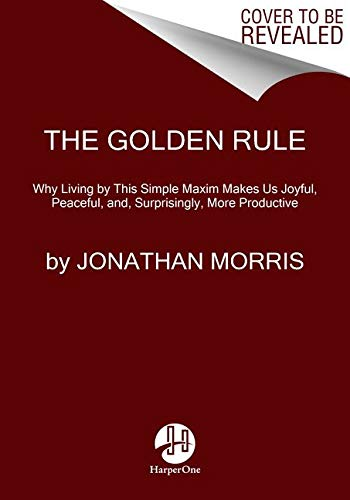 9780062409492: The Golden Rule: Why Living by This Simple Maxim Makes Us Joyful, Peaceful, and, Surprisingly, More Productive