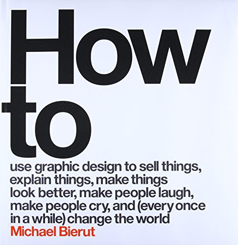 9780062413901: How to Use Graphic Design to Sell Things, Explain Things, Make Things Look Better, Make People Laugh, Make People Cry, and (Every Once in a While) Change the World