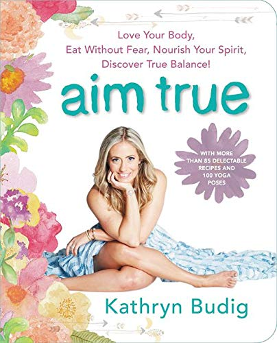 9780062419712: Aim True: Love Your Body, Eat Without Fear, Nourish Your Spirit, Discover True Balance!