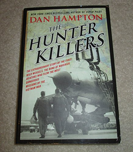 9780062423566: The Hunter Killers: The Extraordinary Story of the First Wild Weasels, the Band of Maverick Aviators Who Flew the Most Dangerous Missions of the Vietnam War