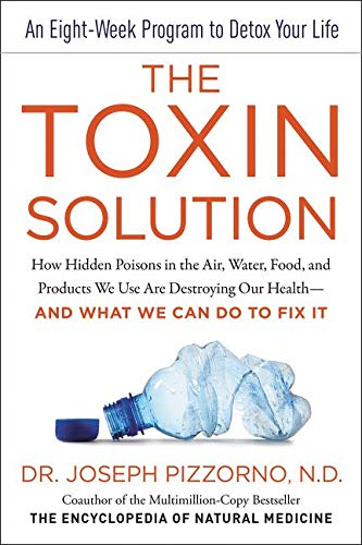 The Toxin Solution: How Hidden Poisons In The Air, Water, Food, And Products We Use Are Destroying Our Health And What We Can Do To Fix It