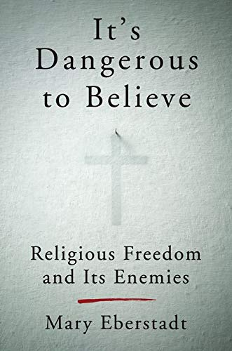 It's Dangerous to Believe: Religious Freedom and Its Enemies: Mary Eberstadt