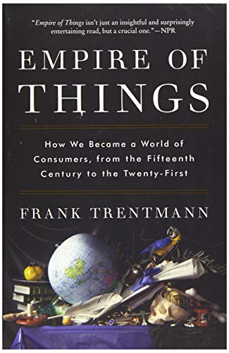 9780062456342: Empire of Things: How We Became a World of Consumers, from the Fifteenth Century to the Twenty-First