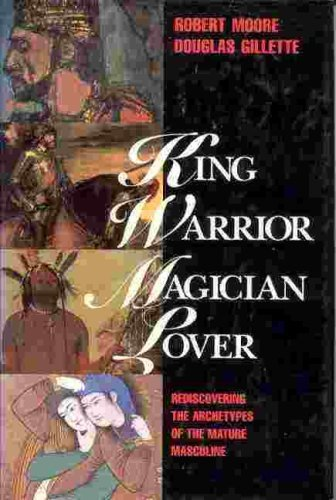 KING WARRIOR MAGICIAN LOVER: REDISCOVERING THE ARCHETYPES OF THE MATURE MASCULINE: Moore, Robert ...